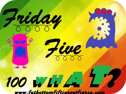 Friday Five – 100 WHAT?
